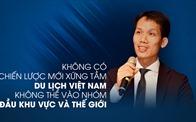 Không có chiến lược mới xứng tầm, du lịch Việt Nam không thể vào nhóm dẫn đầu