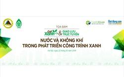 """Hôm nay, tọa đàm & GLTT """"Nước và Không khí trong phát triển Công trình xanh"""""""
