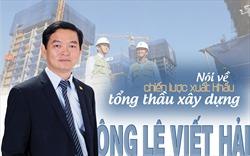 Ông Lê Viết Hải nói về chiến lược xuất khẩu tổng thầu xây dựng