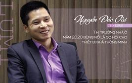 """CEO Lumi Nguyễn Đức Tài: """"2020 là cơ hội cho thiết bị nhà thông minh"""""""